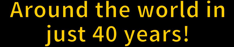 Around the world in just 40 years!
